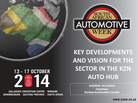 KEY DEVELOPMENTS AND VISION FOR THE SECTOR IN THE KZN AUTO HUB ANDREW VELLEMAN Chairman Durban Automotive Cluster.