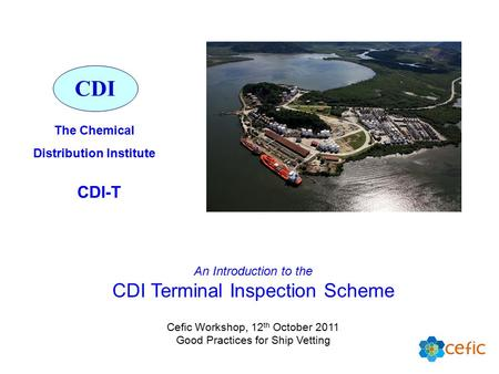 An Introduction to the CDI Terminal Inspection Scheme Cefic Workshop, 12 th October 2011 Good Practices for Ship Vetting CDI The Chemical Distribution.