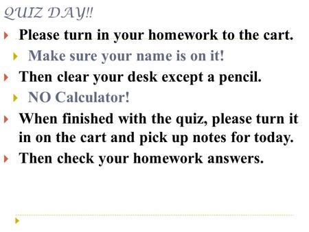 QUIZ DAY!!  Please turn in your homework to the cart.  Make sure your name is on it!  Then clear your desk except a pencil.  NO Calculator!  When.