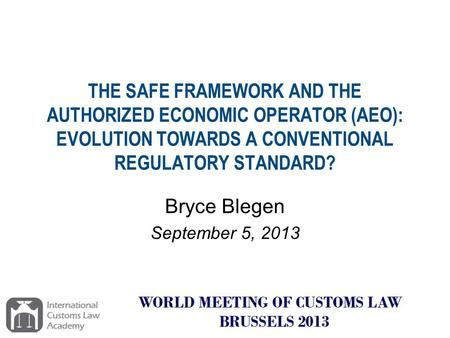 THE SAFE FRAMEWORK AND THE AUTHORIZED ECONOMIC OPERATOR (AEO): EVOLUTION TOWARDS A CONVENTIONAL REGULATORY STANDARD? Bryce Blegen September 5, 2013.