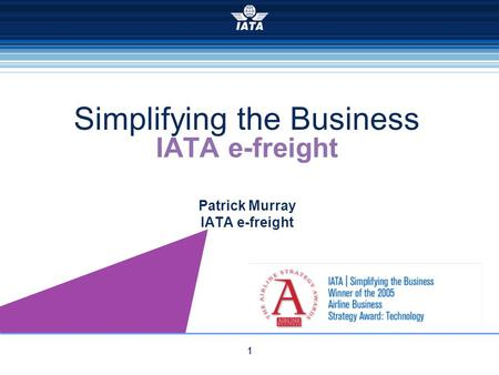 1 IATA e-freight Patrick Murray IATA e-freight Simplifying the Business.