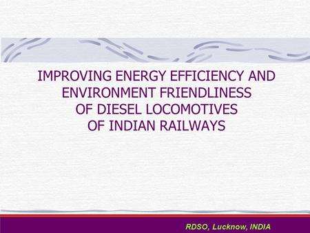 IMPROVING ENERGY EFFICIENCY AND ENVIRONMENT FRIENDLINESS OF DIESEL LOCOMOTIVES OF INDIAN RAILWAYS RDSO, Lucknow, <strong>INDIA</strong>.