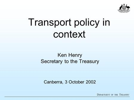 D EPARTMENT OF THE T REASURY Transport policy in context Ken Henry Secretary to the Treasury Canberra, 3 October 2002.