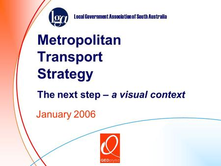 Metropolitan Transport Strategy The next step – a visual context January 2006 Local Government Association of South Australia.