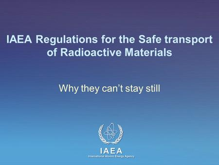 IAEA International Atomic Energy Agency IAEA Regulations for the Safe transport of Radioactive Materials Why they can't stay still.