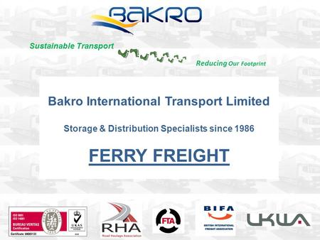 Bakro International Transport Limited Storage & Distribution Specialists since 1986 FERRY FREIGHT Reducing Our Footprint Sustainable Transport.