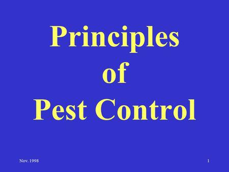 Nov. 19981 Principles of Pest Control. 2 Definition of a Pest A pest is anything that: –competes with humans, domestic animals, or desirable plants for.