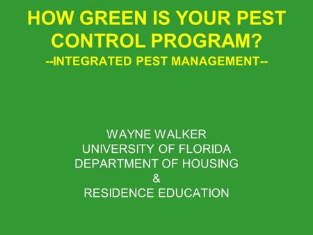 HOW GREEN IS YOUR PEST CONTROL PROGRAM? --INTEGRATED PEST MANAGEMENT-- WAYNE WALKER UNIVERSITY OF FLORIDA DEPARTMENT OF HOUSING & RESIDENCE EDUCATION.