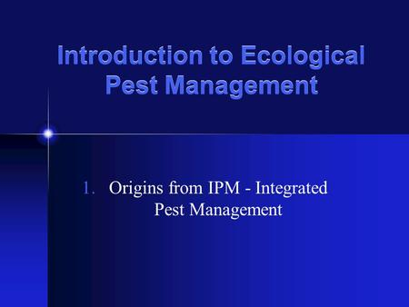 Introduction to Ecological Pest Management 1.Origins from IPM - Integrated Pest Management.