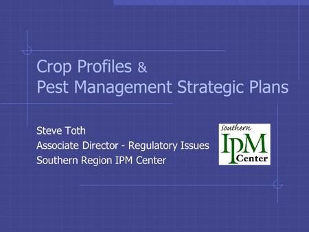 Crop Profiles & Pest Management Strategic Plans Steve Toth Associate Director - Regulatory Issues Southern Region IPM Center.