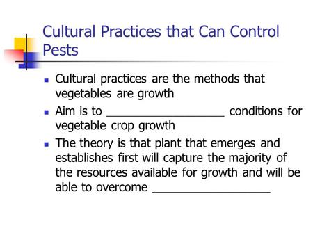 Cultural Practices that Can Control Pests Cultural practices are the methods that vegetables are growth Aim is to _____________________ conditions for.