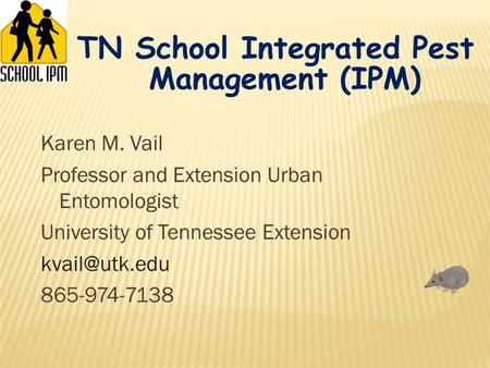 Karen M. Vail Professor and Extension Urban Entomologist University of Tennessee Extension 865-974-7138 TN School Integrated Pest Management.