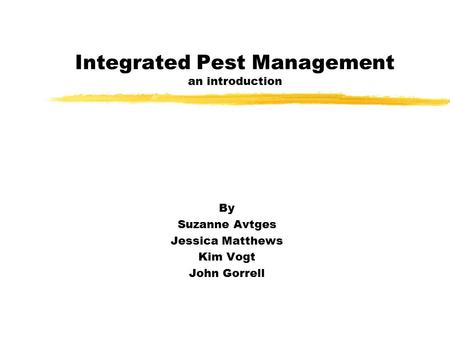 Integrated Pest Management an introduction By Suzanne Avtges Jessica Matthews Kim Vogt John Gorrell.