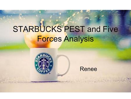 STARBUCKS PEST and Five Forces Analysis Renee. STARBUCKS PEST and Five Forces Analysis Internal : Strength Weakness External : Opportunity Threat ↓ Marco.