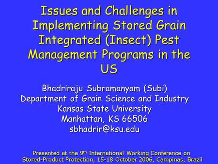 Issues and Challenges in Implementing Stored Grain Integrated (Insect) Pest Management Programs in the US Bhadriraju Subramanyam (Subi) Department of Grain.