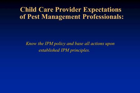 Child Care Provider Expectations of Pest Management Professionals: Know the IPM policy and base all actions upon established IPM principles.