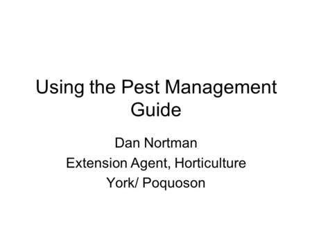 Using the Pest Management Guide Dan Nortman Extension Agent, Horticulture York/ Poquoson.