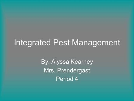 Integrated Pest Management By: Alyssa Kearney Mrs. Prendergast Period 4.