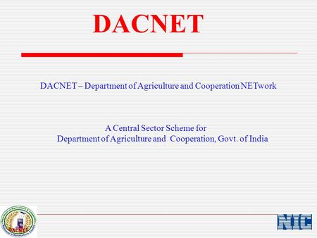 DACNET DACNET – Department of Agriculture and Cooperation NETwork A Central Sector Scheme for Department of Agriculture and Cooperation, Govt. of India.