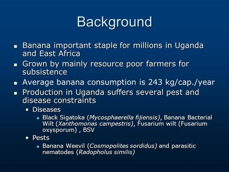 Background Banana important staple for millions in Uganda and East Africa Grown by mainly resource poor farmers for subsistence Average banana consumption.