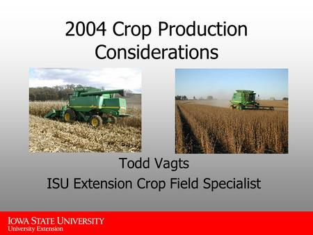 2004 Crop Production Considerations Todd Vagts ISU Extension Crop Field Specialist.