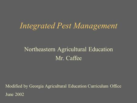 Integrated Pest Management Northeastern Agricultural Education Mr. Caffee Modified by Georgia Agricultural Education Curriculum Office June 2002.