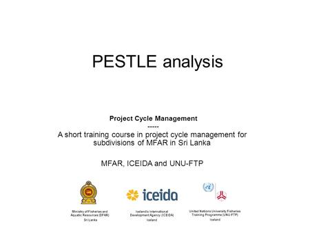 PESTLE analysis Project Cycle Management ----- A short training course in project cycle management for subdivisions of MFAR in Sri Lanka MFAR, ICEIDA and.
