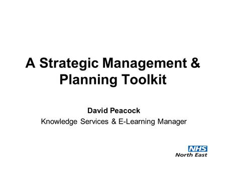 A Strategic Management & Planning Toolkit David Peacock Knowledge Services & E-Learning Manager.