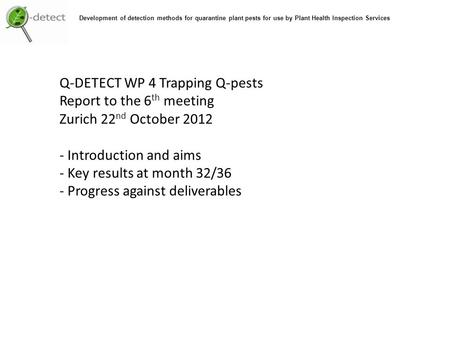 Q-DETECT WP 4 Trapping Q-pests Report to the 6 th meeting Zurich 22 nd October 2012 - Introduction and aims - Key results at month 32/36 - Progress against.