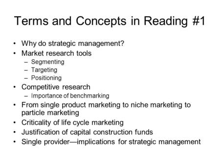 Terms and Concepts in Reading #1 Why do strategic management? Market research tools –Segmenting –Targeting –Positioning Competitive research –Importance.