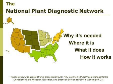 The National Plant Diagnostic Network This slide show was adapted from a presentation by Dr. Kitty Cardwell, NPDN Project Manager for the Cooperative State.