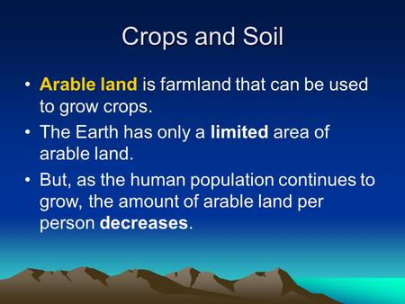 Crops and Soil Arable land is farmland that can be used to grow crops. The Earth has only a limited area of arable land. But, as the human population continues.