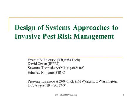 2004 PRESIM Workshop1 Design of Systems Approaches to Invasive Pest Risk Management Everett B. Peterson (Virginia Tech) David Orden (IFPRI) Suzanne Thornsbury.