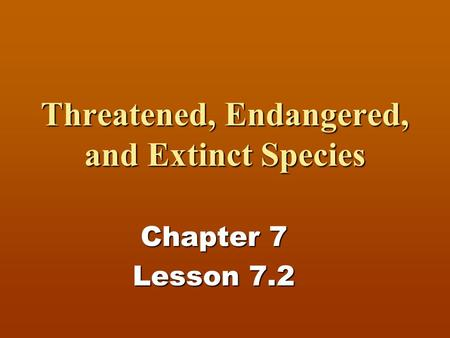 Threatened, Endangered, and Extinct Species Chapter 7 Lesson 7.2.