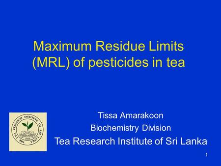 1 Maximum Residue Limits (MRL) of pesticides in tea Tissa Amarakoon Biochemistry Division Tea Research Institute of Sri Lanka.
