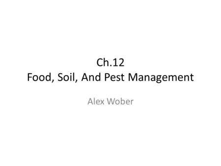 Ch.12 Food, Soil, And Pest Management Alex Wober.