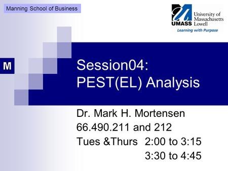 Session04: PEST(EL) Analysis Dr. Mark H. Mortensen 66.490.211 and 212 Tues &Thurs 2:00 to 3:15 3:30 to 4:45 Manning School of Business.