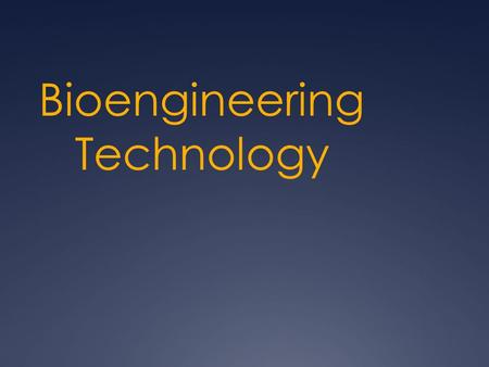 Bioengineering Technology. Bioengineering Technologies Transportation Technologies Communication Technologies Manufacturing Technologies Construction.