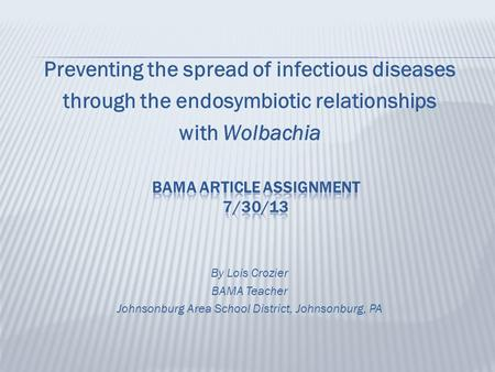 Preventing the spread of infectious diseases through the endosymbiotic relationships with Wolbachia By Lois Crozier BAMA Teacher Johnsonburg Area School.