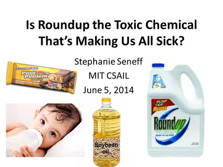 Is Roundup the Toxic Chemical That's Making Us All Sick? Stephanie Seneff MIT CSAIL June 5, 2014.