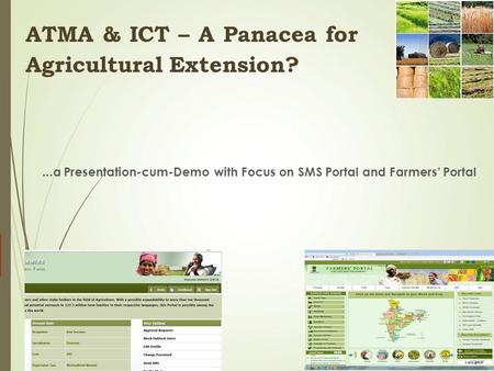 ...a Presentation-cum-Demo with Focus on SMS Portal and Farmers' Portal 1 ATMA & ICT – A Panacea for <strong>Agricultural</strong> Extension?