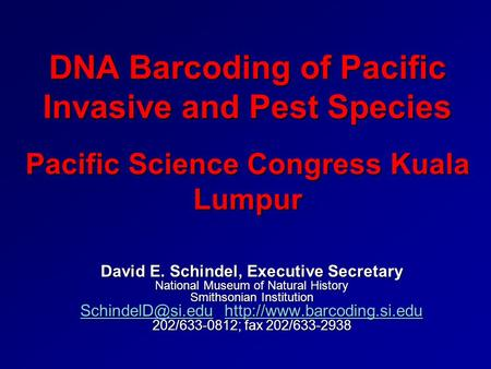 DNA Barcoding of Pacific Invasive and Pest Species Pacific Science Congress Kuala Lumpur David E. Schindel, Executive Secretary National Museum of Natural.