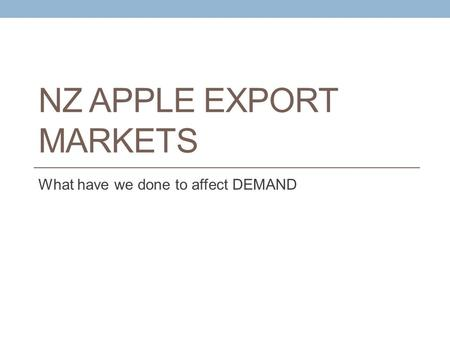 NZ APPLE EXPORT MARKETS What have we done to affect DEMAND.