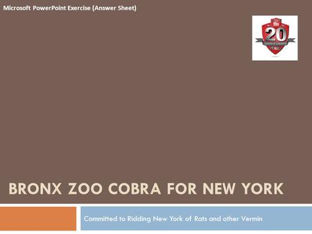 BRONX ZOO COBRA FOR NEW YORK Committed to Ridding New York of Rats and other Vermin Microsoft PowerPoint Exercise (Answer Sheet)