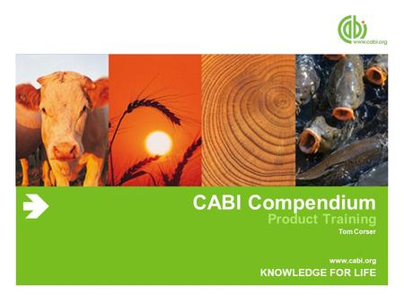 Www.cabi.org KNOWLEDGE FOR LIFE CABI Compendium Product Training Tom Corser.