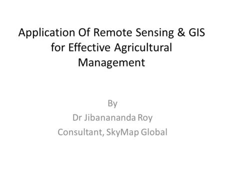 Application Of Remote Sensing & GIS for Effective Agricultural Management By Dr Jibanananda Roy Consultant, SkyMap Global.
