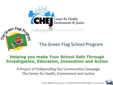 The Green Flag School Program P.O. Box 6806 Falls Church, VA | o 703-237-2249 |f 703-237-8389 | www.chej.org Helping you make Your School Safe Through.