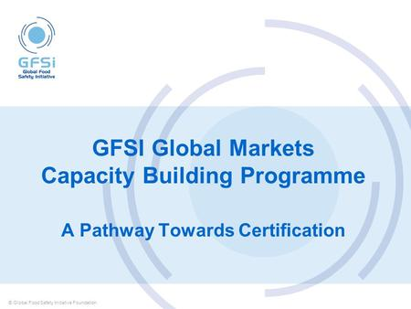 GFSI Global Markets Capacity Building Programme A Pathway Towards Certification © Global Food Safety Initiative Foundation.