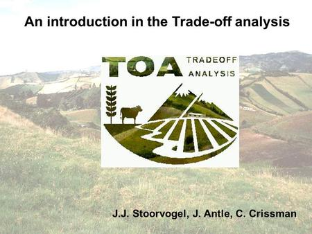 An introduction in the Trade-off analysis J.J. Stoorvogel, J. Antle, C. Crissman.