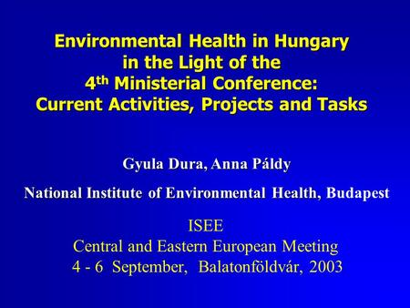 Environmental Health in Hungary in the Light of the 4 th Ministerial Conference: Current Activities, Projects and Tasks ISEE Central and Eastern European.